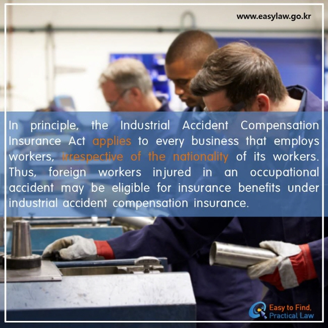 In principle, the Industrial Accident Compensation Insurance Act applies to every business that employs workers, irrespective of the nationality of its workers. Thus, foreign workers injured in an occupational accident may be eligible for insurance benefits under industrial accident compensation insurance.